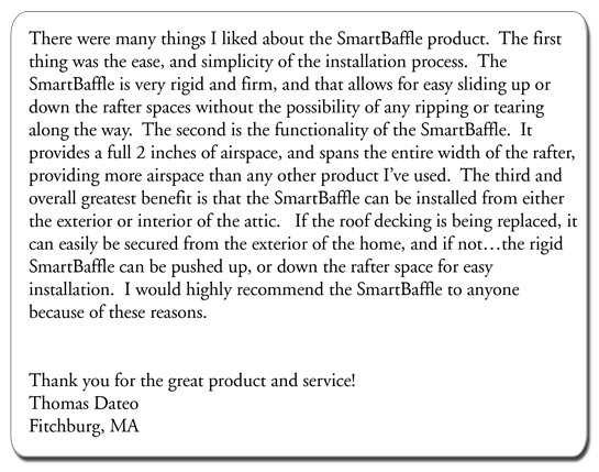There were many things I liked about the SmartBaffle product. The first thing was the ease, and simplicity of the installation process. The SmartBaffle is very rigid and firm, and that allows for easy sliding up or down the rafter spaces without the possibility of any ripping or tearing along the way. The second is the functionality of the SmartBaffle. It provides a full 2 inches of airspace, and spans the entire width of the rafter, providing more airspace than any other product I've used. The third and overall greatest benefit is that the SmartBaffle can be installed from either the exterior or interior of the attic. If the roof decking is being replaced, it can easily be secured from the exterior of the home, and if not…the rigid SmartBaffle can be pushed up, or down the rafter space for easy installation. I would highly recommend the SmartBaffle to anyone because of these reasons.